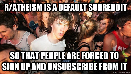 ratheism is a default subreddit so that people are forced t - Sudden Clarity Clarence