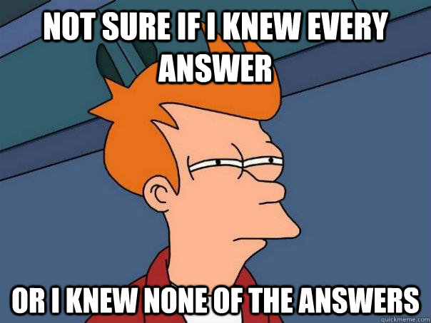 not sure if i knew every answer or i knew none of the answer - Futurama Fry
