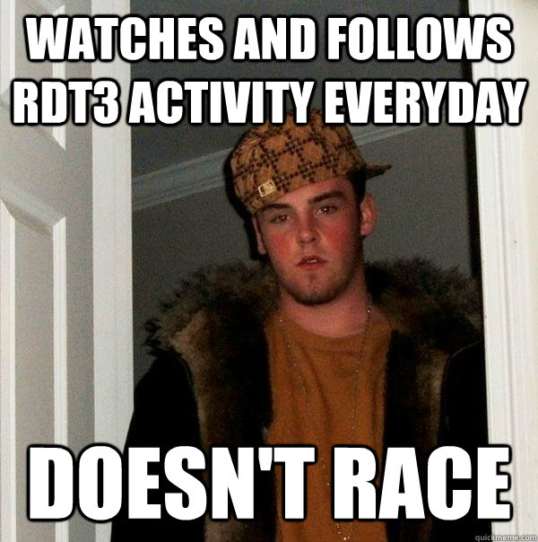 watches and follows rdt3 activity everyday doesnt race - Scumbag Steve