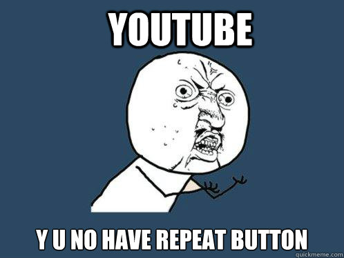 youtube y u no have repeat button - Y U No