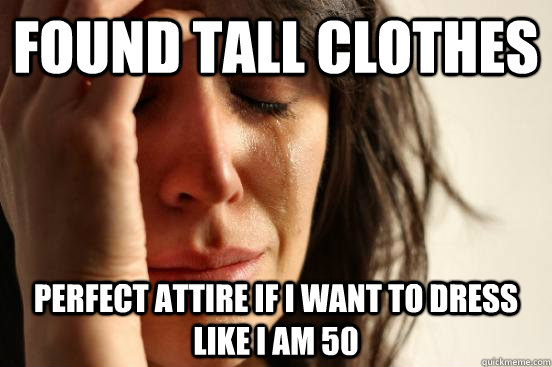 found tall clothes perfect attire if i want to dress like i - First World Problems