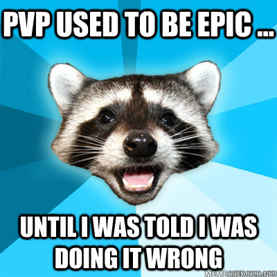pvp used to be epic until i was told i was doing it wron - Lame Pun Coon