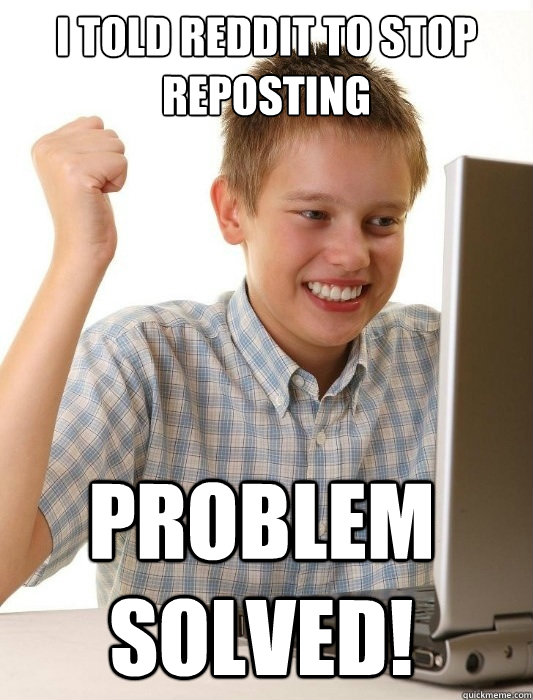 i told reddit to stop reposting problem solved - First Day on the Internet Kid