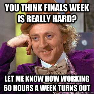 you think finals week is really hard let me know how workin - Condescending Wonka