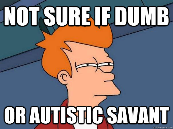 not sure if dumb or autistic savant  - Futurama Fry
