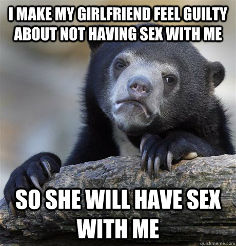 i make my girlfriend feel guilty about not having sex with m - Confession Bear