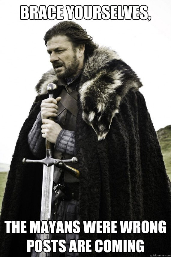 brace yourselves the mayans were wrong posts are coming - Brace yourself