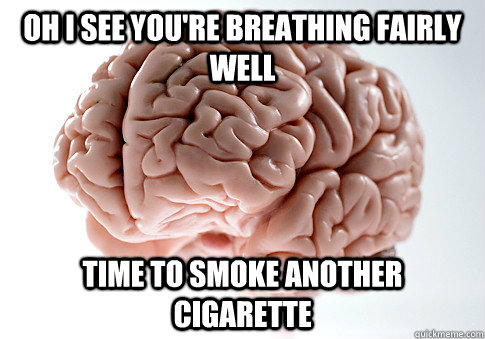 oh i see youre breathing fairly well time to smoke another  - Scumbag Brain