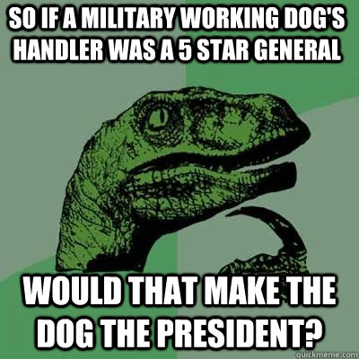 so if a military working dogs handler was a 5 star general  - Philosoraptor