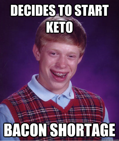 decides to start keto bacon shortage - Bad Luck Brian