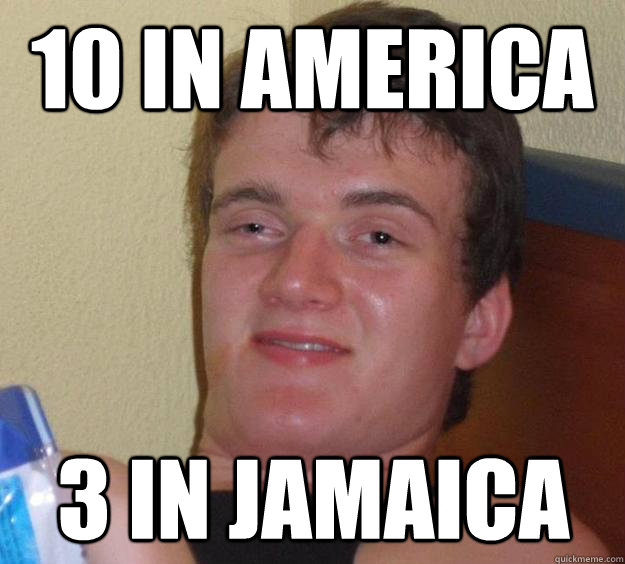 10 in america 3 in jamaica - 10 Guy