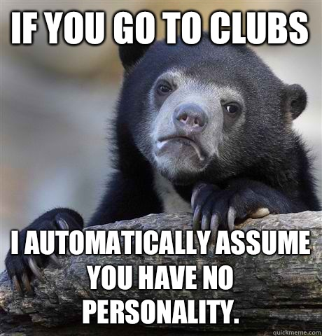 If you go to clubs I automatically assume you have no person - Confession Bear