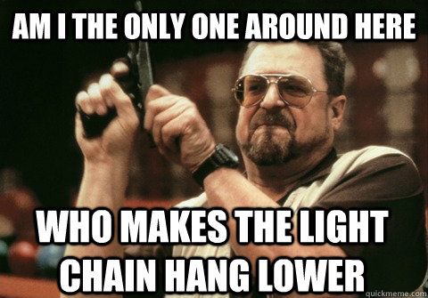 am i the only one around here who makes the light chain hang - Am I the only one