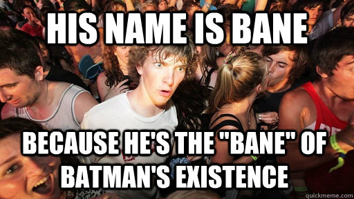 his name is bane because hes the bane of batmans existen - Sudden Clarity Clarence