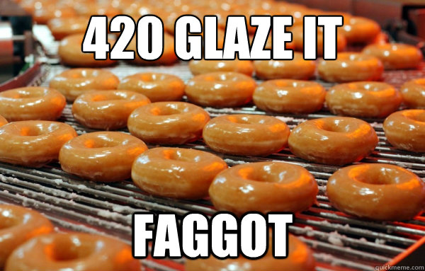 420 glaze it faggot - munchies