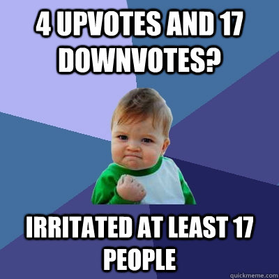 4 upvotes and 17 downvotes irritated at least 17 people - Success Kid