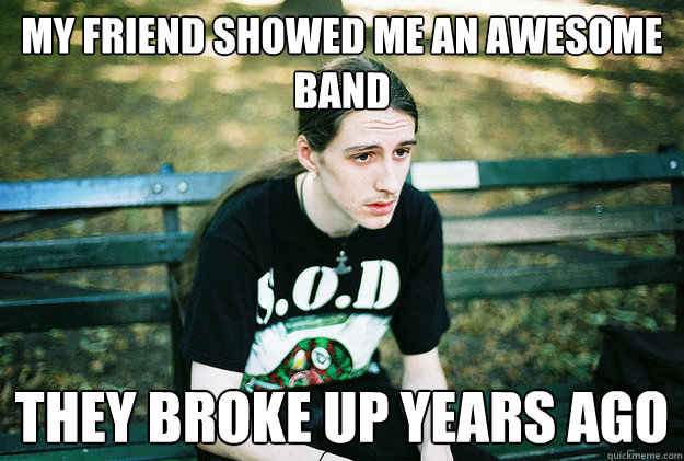 my friend showed me an awesome band they broke up years ago - First World Metal Problems