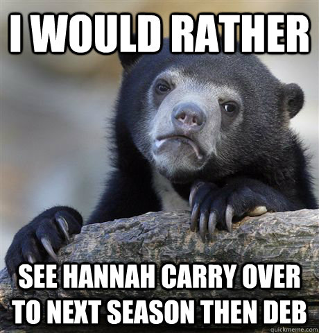 i would rather see hannah carry over to next season then deb - Confession Bear