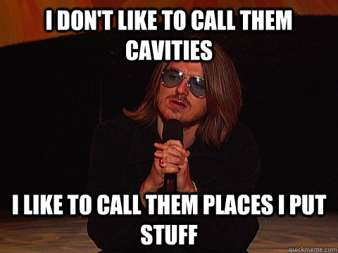 i dont like to call them cavities i like to call them place - Mitch Hedberg