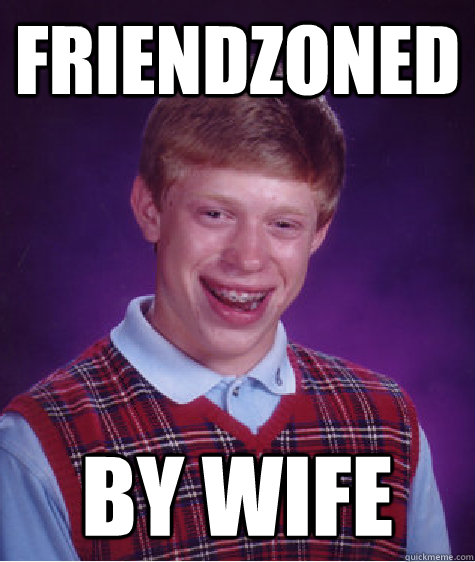 friendzoned by wife - Bad Luck Brian