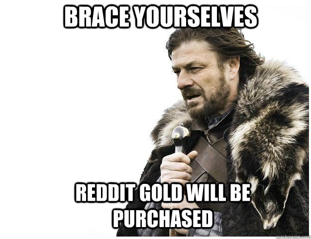 brace yourselves reddit gold will be purchased  - Imminent Ned