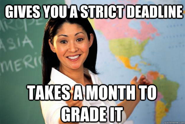 gives you a strict deadline takes a month to grade it - Unhelpful High School Teacher