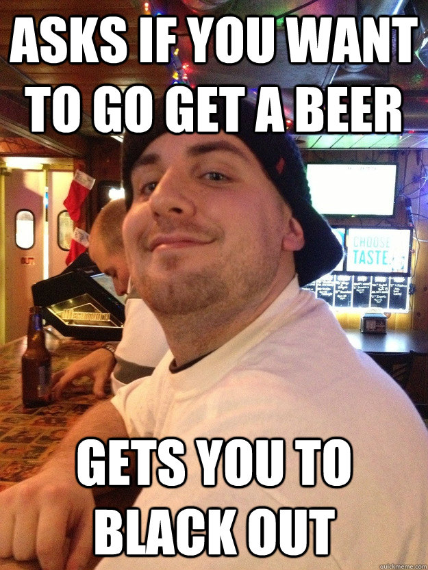 asks if you want to go get a beer gets you to black out - Scumbag College Friend