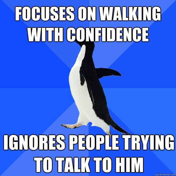 focuses on walking with confidence ignores people trying to  - Socially Awkward Penguin