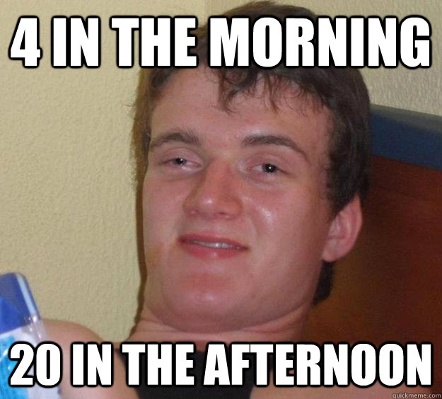 4 in the morning 20 in the afternoon - 10 Guy