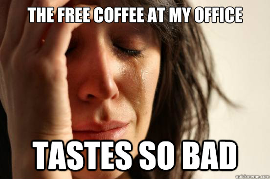 the free coffee at my office tastes so bad - First World Problems