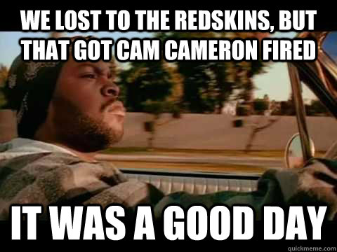 we lost to the redskins but that got cam cameron fired it w - It Was a Good Day