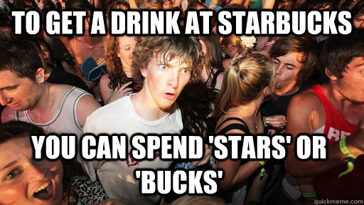 to get a drink at starbucks you can spend stars or bucks - Sudden Clarity Clarence