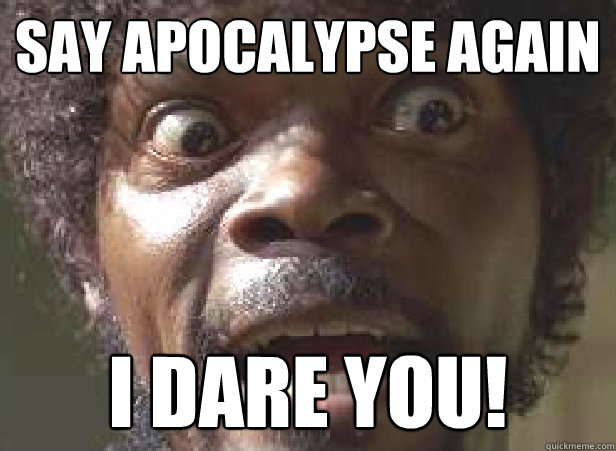 say apocalypse again i dare you -