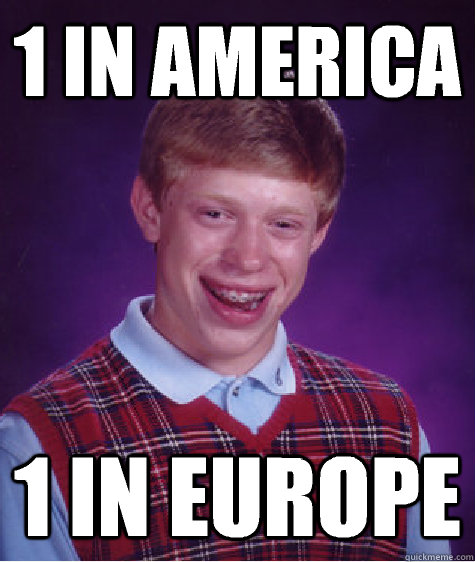 1 in america 1 in europe - Bad Luck Brian