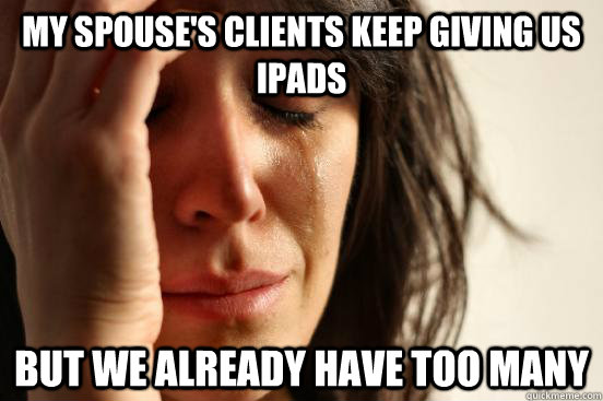 my spouses clients keep giving us ipads but we already have - First World Problems