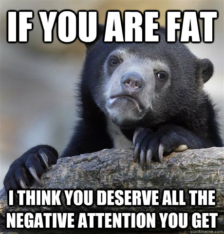 if you are fat i think you deserve all the negative attentio - Confession Bear