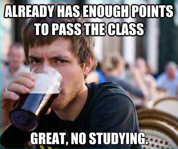already has enough points to pass the class great no studyi - Lazy College Senior