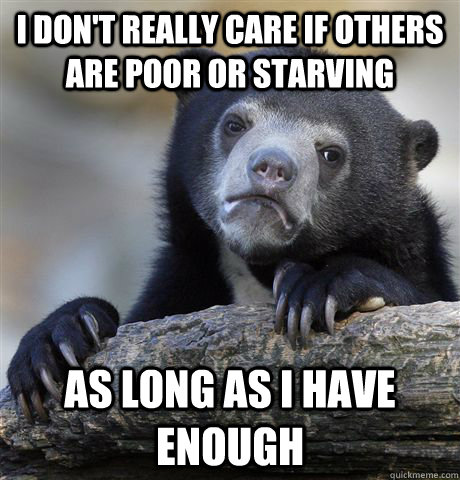 i dont really care if others are poor or starving as long a - Confession Bear