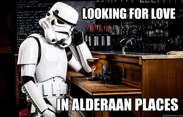 looking for love in alderaan places - Sad Stormtrooper