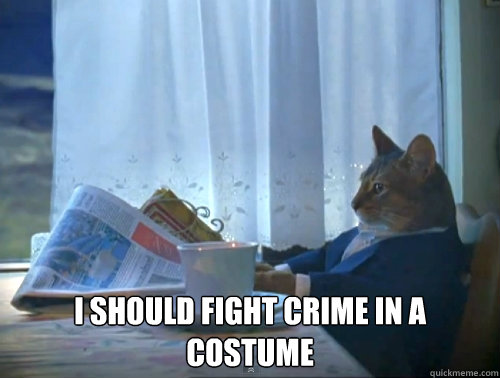 i should fight crime in a costume - The One Percent Cat