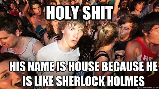 holy shit his name is house because he is like sherlock holm - Sudden Clarity Clarence