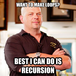 want to make loops best i can do is recursion - pawn star RICK