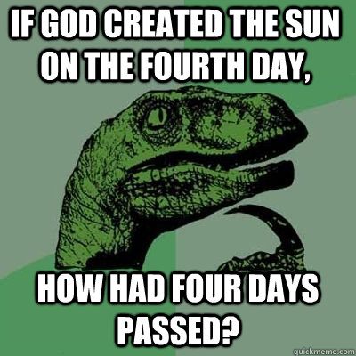 if god created the sun on the fourth day how had four days  - Philosoraptor