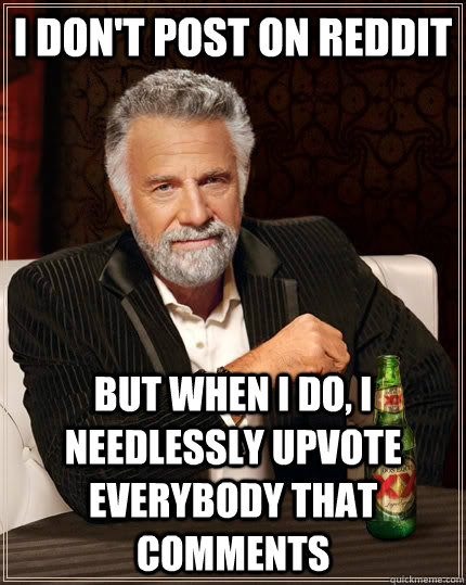 i dont post on reddit but when i do i needlessly upvote ev - The Most Interesting Man In The World
