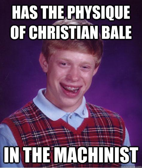 has the physique of christian bale in the machinist - Bad Luck Brian
