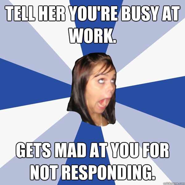tell her youre busy at work gets mad at you for not respon - Annoying Facebook Girl