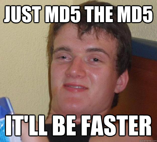 just md5 the md5 itll be faster - 10 Guy