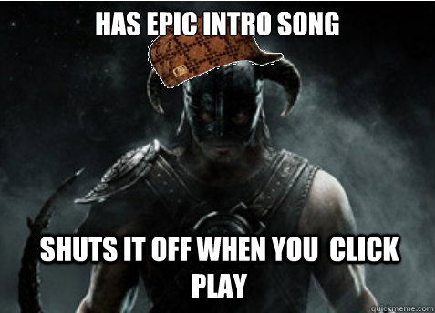 has epic intro song shuts it off when you click play - Scumbag Skyrim