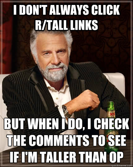 i dont always click rtall links but when i do i check the - The Most Interesting Man In The World