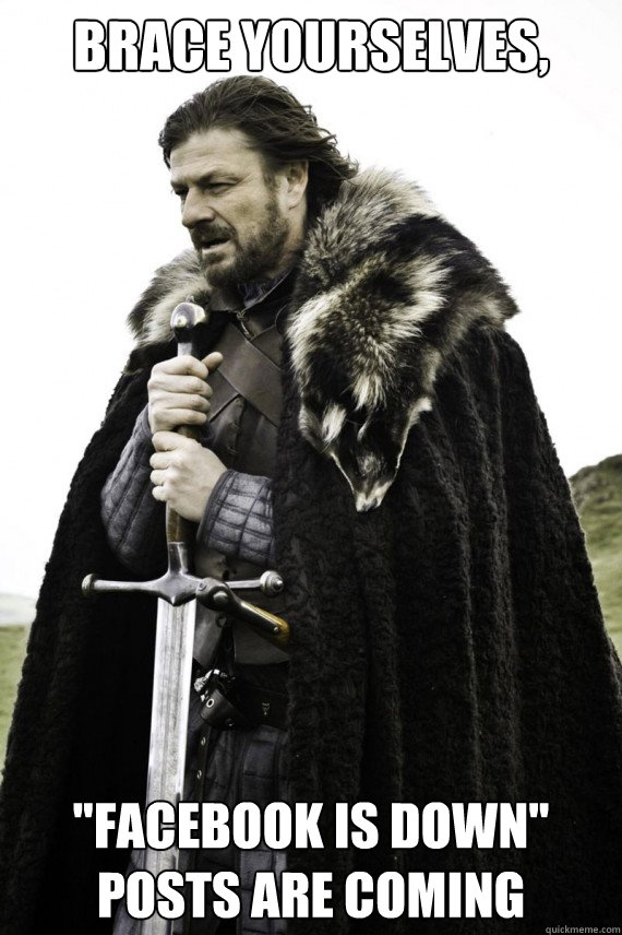 brace yourselves facebook is down posts are coming - Brace yourself